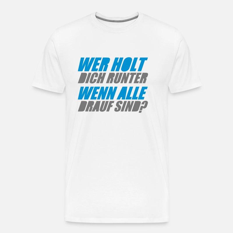 Wer Holt Dich Runter Wenn Alle Drauf Sind Männer Premium T Shirt