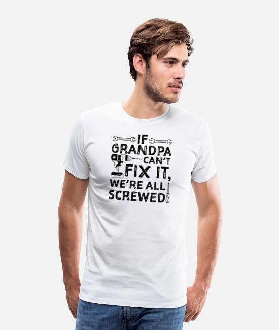 Birthday T-Shirts - If Grandpa Can't Fix It We're All Screwed - Men's Premium T-Shirt white
