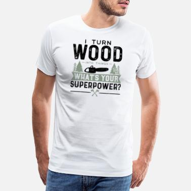 Forest I Turn Wood Into Things What's Your Superpower? - Men's Premium T-Shirt