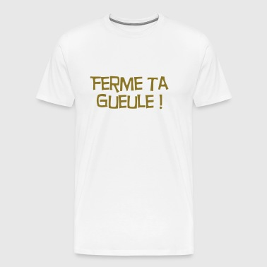 Ferme ta Gueule ! Citation / Humour / Insulte - Men's Premium T-Shirt