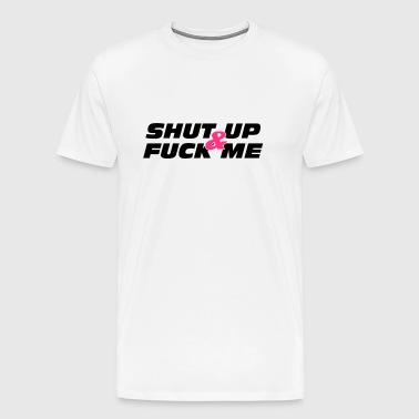 Shut up & Fuck Me - Men's Premium T-Shirt