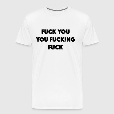 Fuck you fuck off, fuck - Mannen Premium T-shirt
