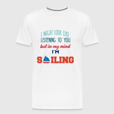 Segeln: I might look like listening to you... - Männer Premium T-Shirt