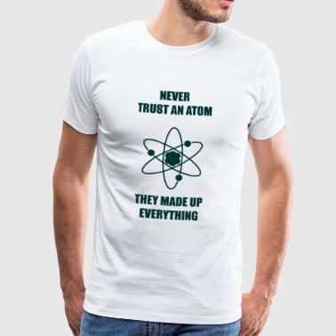 Nerd / Nerds: Never Trust an atom. They made up - Men's Premium T-Shirt