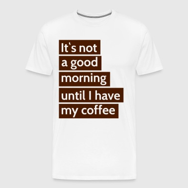 it\'s not a good morning until i have my coffee dens\ er ikke en god morgen indtil jeg har min kaffe - Herre premium T-shirt