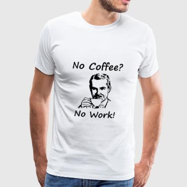 No coffee no work! Gift idea for the office colleague - Men's Premium T-Shirt