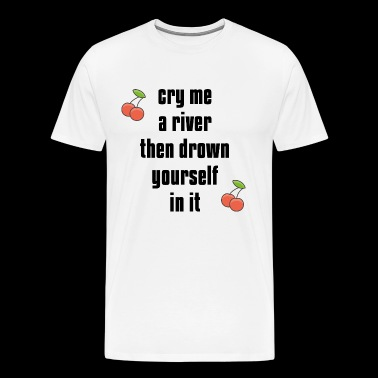 cry me a river then drown yourself in it - Men's Premium T-Shirt