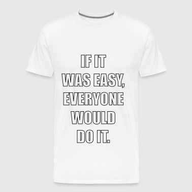 if it was easy, everyone would do it - Men's Premium T-Shirt