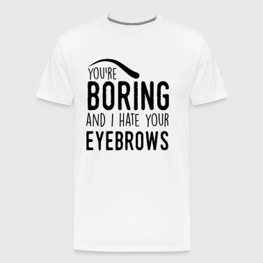 You are boring and I hate your eyebrows - Premium T-skjorte for menn