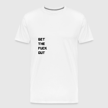 get the fuck out - Männer Premium T-Shirt