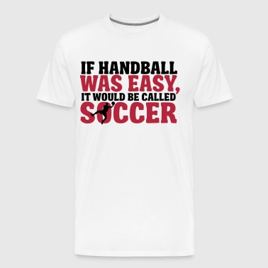 If handball was easy it would be called soccer - Premium-T-shirt herr