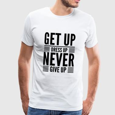 Get Up Dress Up Never Give Up (Blk) - Men's Premium T-Shirt