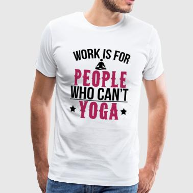 Work is for people who can not do yoga - Men's Premium T-Shirt