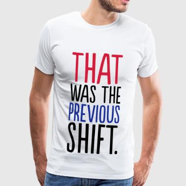 THAT WHAT THE PREVIOUS SHIFT - Men's Premium T-Shirt