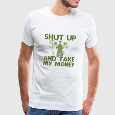 shut up and take money,Geld, Klappe zu - Männer Premium T-Shirt