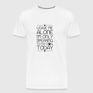 Leave me alone i´m only speaking to my dog today - Männer Premium T-Shirt