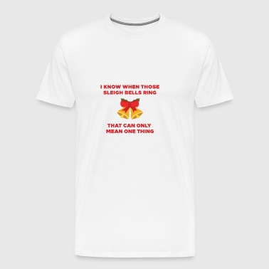 I KNOW WHEN SLEIGH BELLS RINGS - Men's Premium T-Shirt