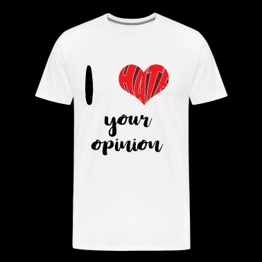 I Hate Your Opinion - Men's Premium T-Shirt