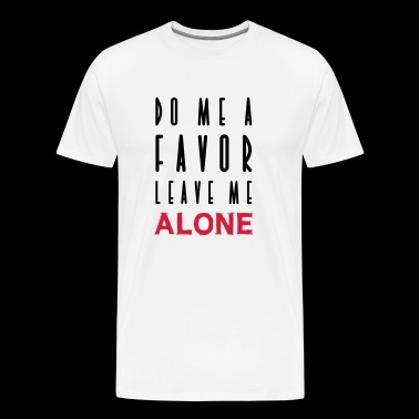 DO ME A FAVOR LEAVE ME ALONE - Männer Premium T-Shirt