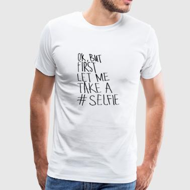 Ok, But First Let Me Take A #Selfie - Men's Premium T-Shirt