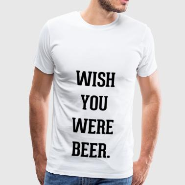 Wish you were beer in black letters - Men's Premium T-Shirt