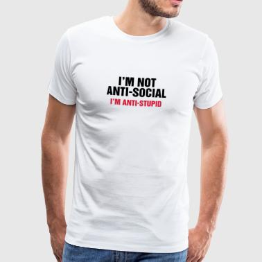 i'm not anti-social anti-stupid idiot fool fool - Men's Premium T-Shirt