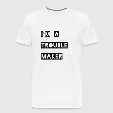 I'm a Troublemaker gift - Men's Premium T-Shirt