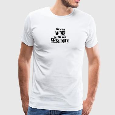 NEVER FUCK WITH ME ASSHOLE COLLER SPRUCH - Männer Premium T-Shirt