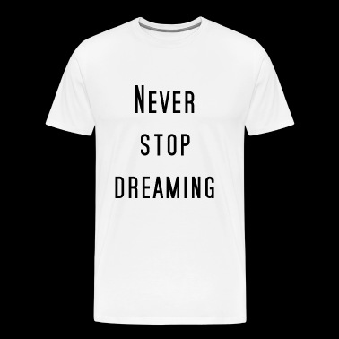 Never stop dreaming! - Men's Premium T-Shirt