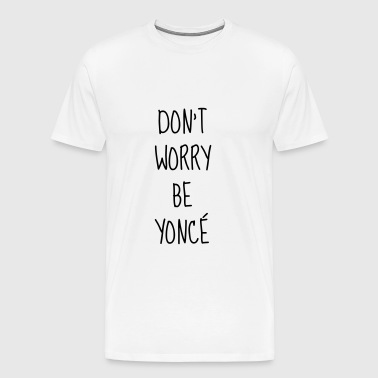 Don't worry be yoncé - Humor - Funny - Quote - T-shirt Premium Homme