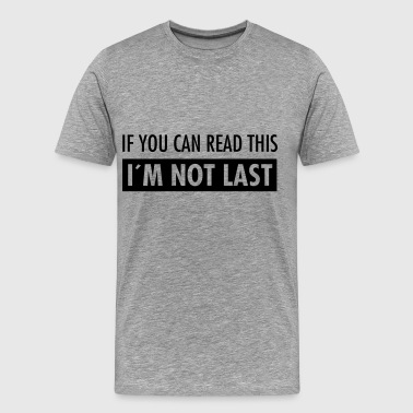If You Can Read This - I´m Not Last - Männer Premium T-Shirt