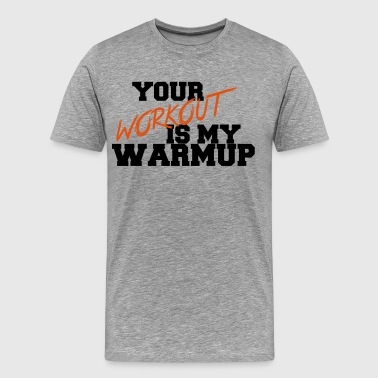 Your Workout Is My Warmup - T-shirt Premium Homme