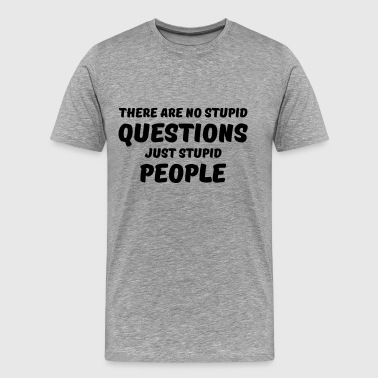 There are no stupid questions, just stupid people - Men's Premium T-Shirt