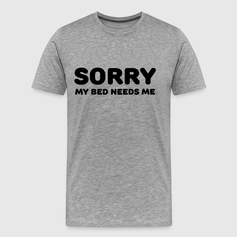 Sorry my bed needs me - Men's Premium T-Shirt