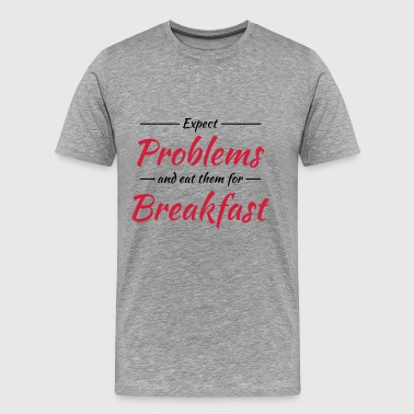 Expect problems and eat them for breakfast - Mannen Premium T-shirt