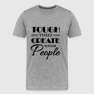 Tough times create tough people - Men's Premium T-Shirt