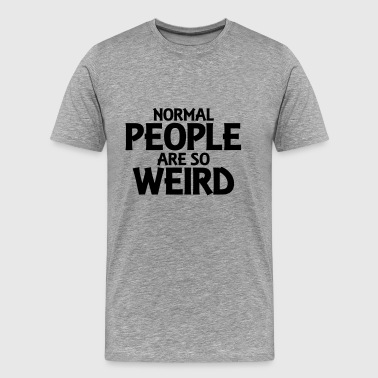 Normal people are so weird - Mannen Premium T-shirt