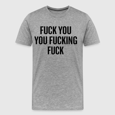 Shameless Fuck You You Fucking Fuck - Men's Premium T-Shirt