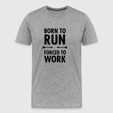 Born To Run - Forced To Work - T-shirt Premium Homme