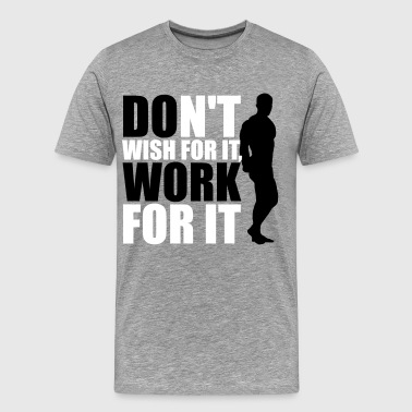 Don't wish for it, work for it - Maglietta Premium da uomo