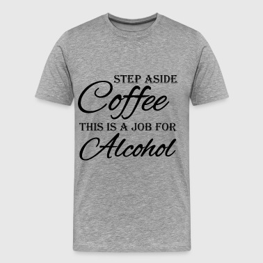 Step aside coffee, this is a job for alcohol - Männer Premium T-Shirt