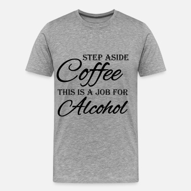 Step Step aside coffee, this is a job for alcohol - Männer Premium T-Shirt