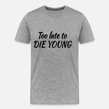 Too Late Too late to die young - Camiseta premium hombre