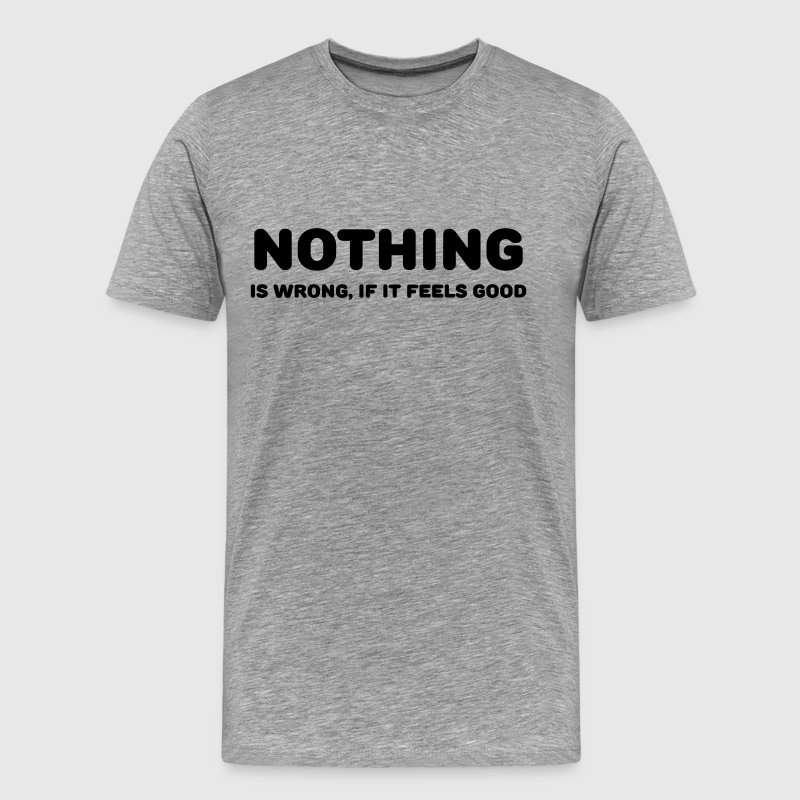 Nothing is wrong, if it feels good - Men's Premium T-Shirt
