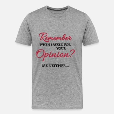 Opinion Remember when I asked for your opinion? - Men's Premium T-Shirt