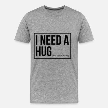 Hug I need a hug - huge amount of money! - Men's Premium T-Shirt