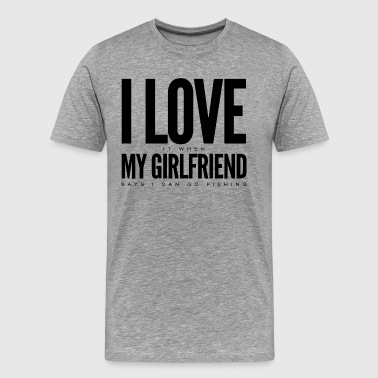 I Love it when mygirlfriend says I can go fishing  - Men's Premium T-Shirt