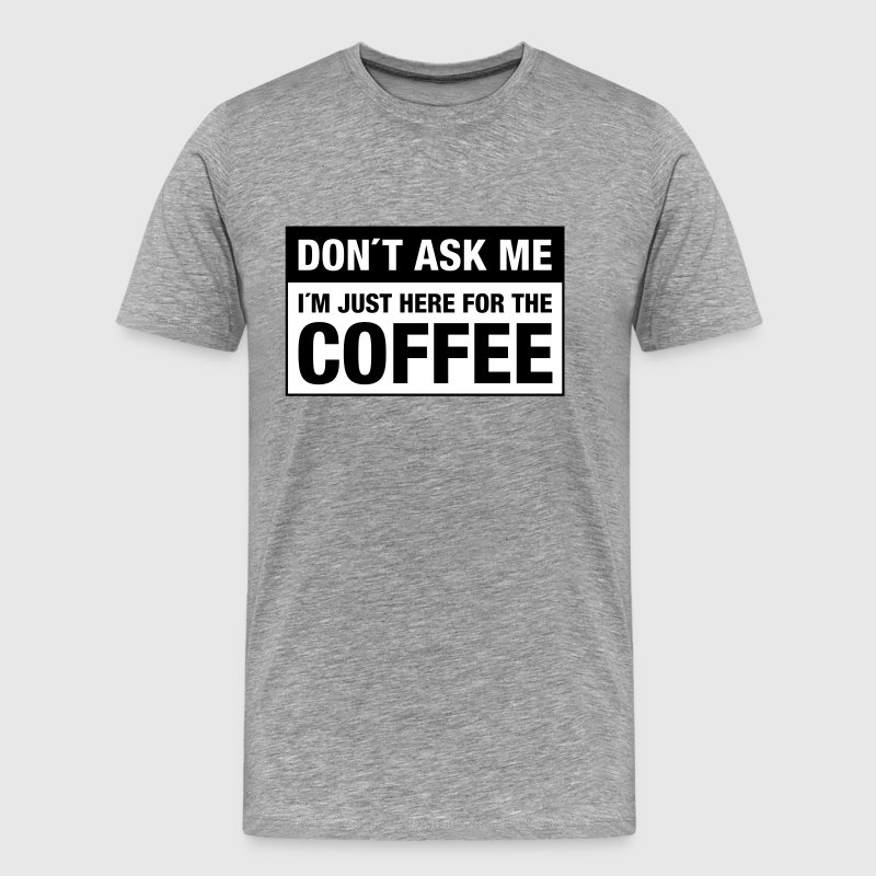 Don´t Ask Me -  I´m Just Here For The Coffee - Men's Premium T-Shirt