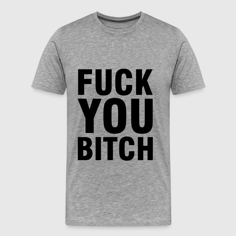 Fuck you Bitch - Men's Premium T-Shirt