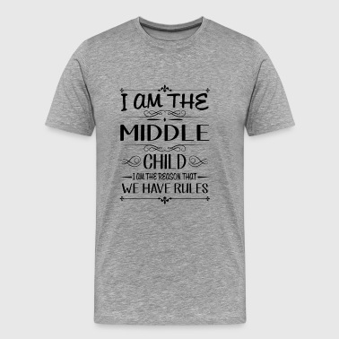 I am the middle child the reason we have rules - T-shirt Premium Homme